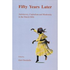 Fifty Years Later Antislavery, Capitalism and Modernity in the Dutch Orbit - Gert Oostindie